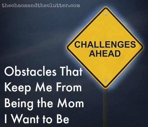Obstacles That Keep Me From Being the Mom I Want to Be